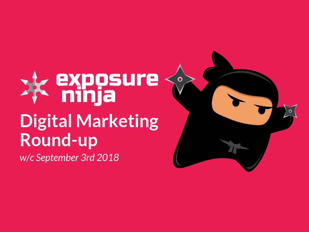 Exposure Ninja's Digital Marketing Round-up w/c 3rd September 2018